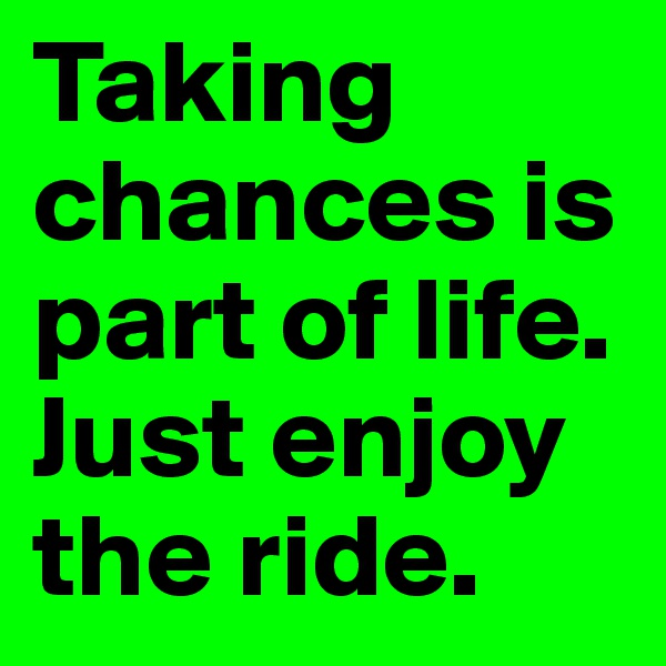 Taking chances is part of life. Just enjoy the ride.