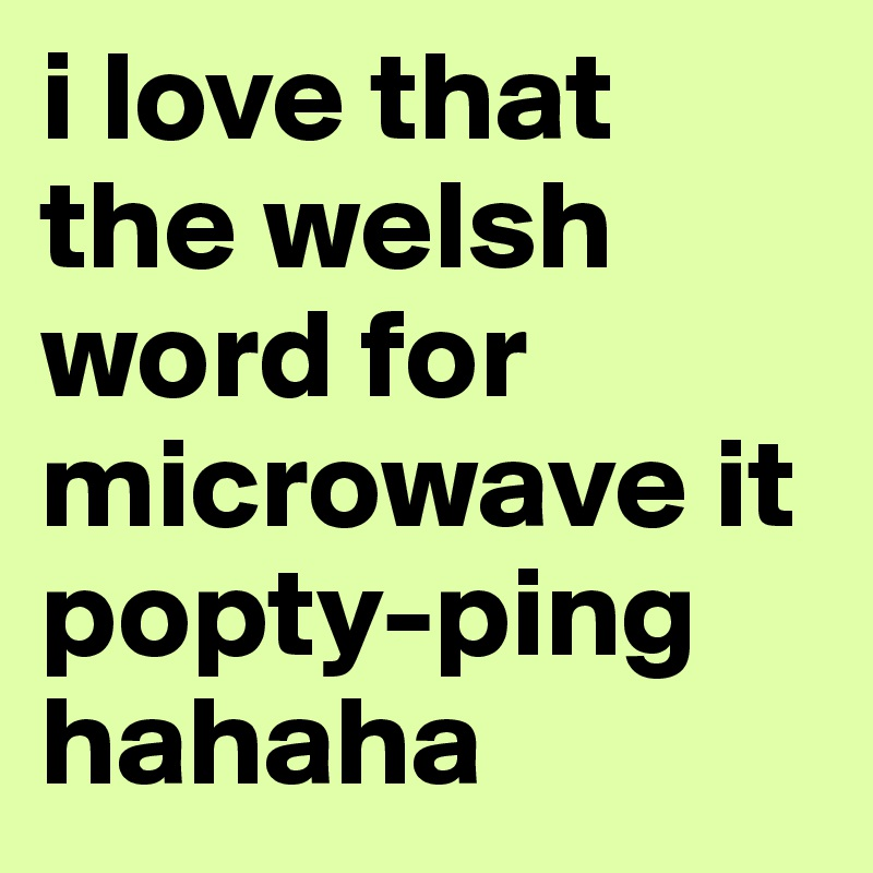 I Love That The Welsh Word For Microwave It Popty Ping Hahaha
