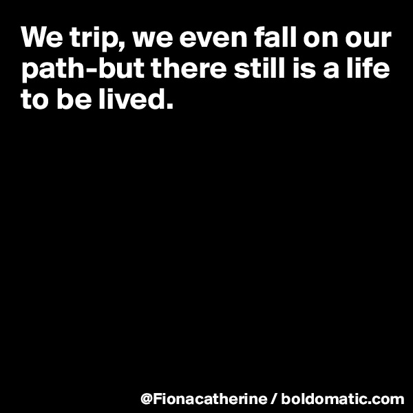 We trip, we even fall on our path-but there still is a life to be lived.