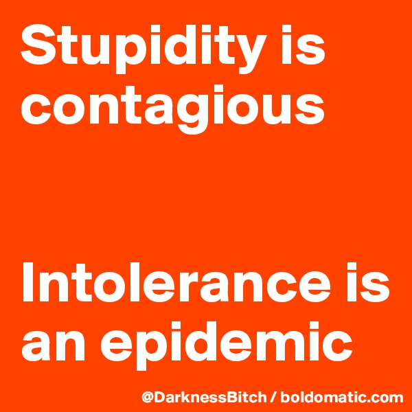 Stupidity is contagious    Intolerance is an epidemic