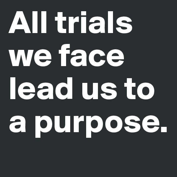 All trials we face lead us to a purpose.