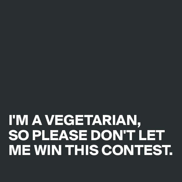 I'M A VEGETARIAN,  SO PLEASE DON'T LET ME WIN THIS CONTEST.