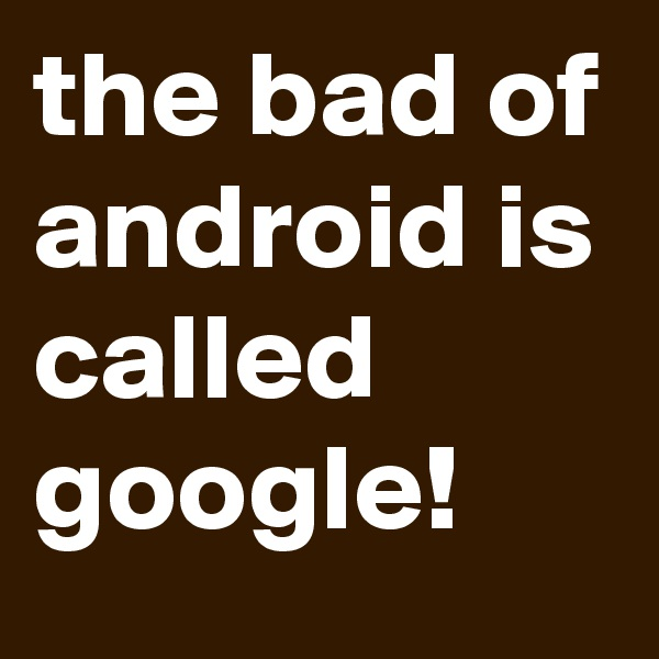 the bad of android is called google!