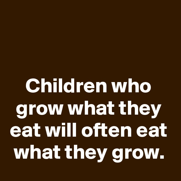 Children who grow what they eat will often eat what they grow.