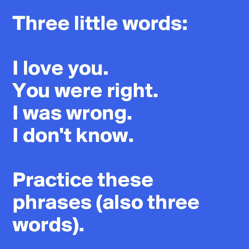 Three little words: I love you. You were right. I was wrong. I don't know.  Practice these phrases (also three words). - Post by pico on Boldomatic
