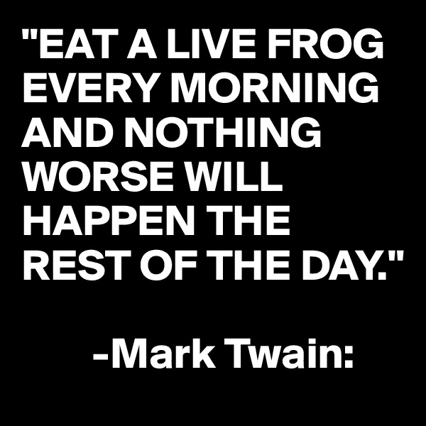 """""""EAT A LIVE FROG EVERY MORNING AND NOTHING WORSE WILL HAPPEN THE REST OF THE DAY.""""          -Mark Twain:"""