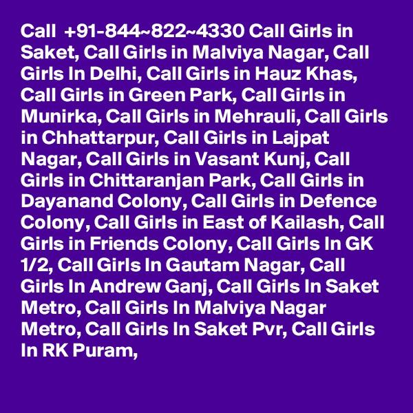 Call  +91-844~822~4330 Call Girls in Saket, Call Girls in Malviya Nagar, Call Girls In Delhi, Call Girls in Hauz Khas, Call Girls in Green Park, Call Girls in Munirka, Call Girls in Mehrauli, Call Girls in Chhattarpur, Call Girls in Lajpat Nagar, Call Girls in Vasant Kunj, Call Girls in Chittaranjan Park, Call Girls in Dayanand Colony, Call Girls in Defence Colony, Call Girls in East of Kailash, Call Girls in Friends Colony, Call Girls In GK 1/2, Call Girls In Gautam Nagar, Call Girls In Andrew Ganj, Call Girls In Saket Metro, Call Girls In Malviya Nagar Metro, Call Girls In Saket Pvr, Call Girls In RK Puram,