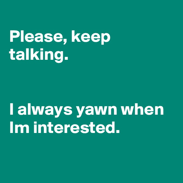 Please, keep talking.   I always yawn when Im interested.