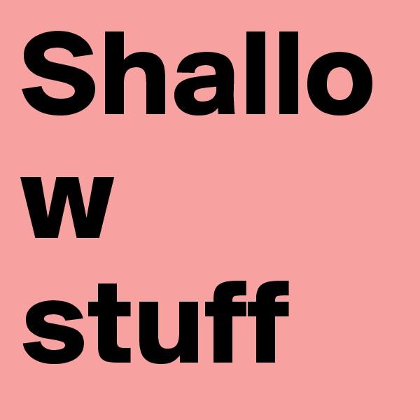 Shallow stuff