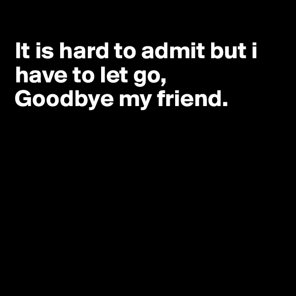 It is hard to admit but i have to let go, Goodbye my friend.