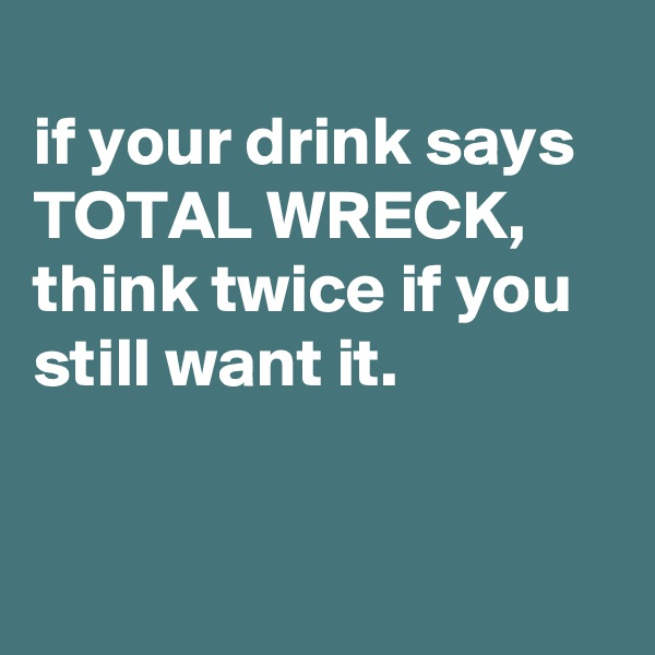 if your drink says TOTAL WRECK, think twice if you still want it.