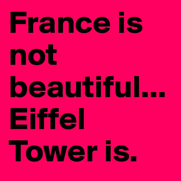France is not beautiful...Eiffel Tower is.