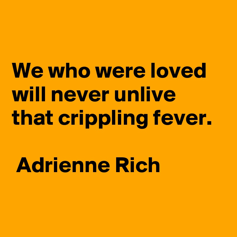 We who were loved will never unlive that crippling fever.   Adrienne Rich