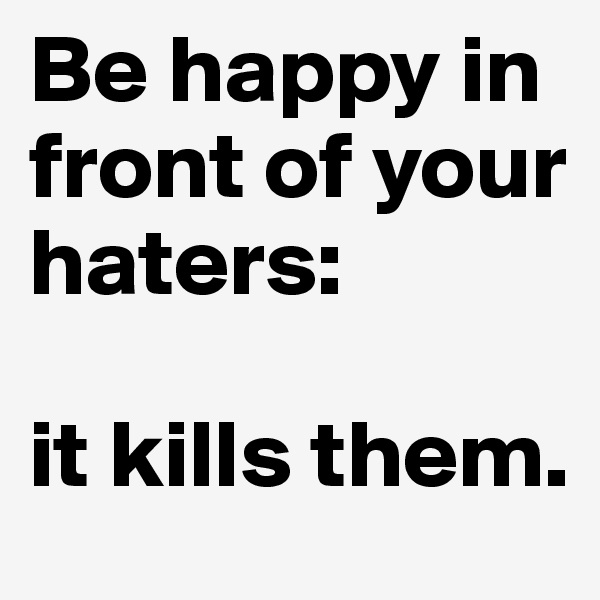 Be happy in front of your haters:  it kills them.