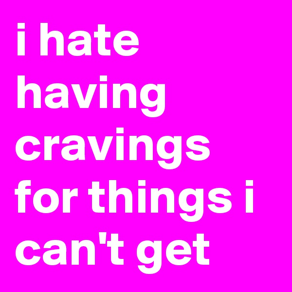 i hate having cravings for things i can't get