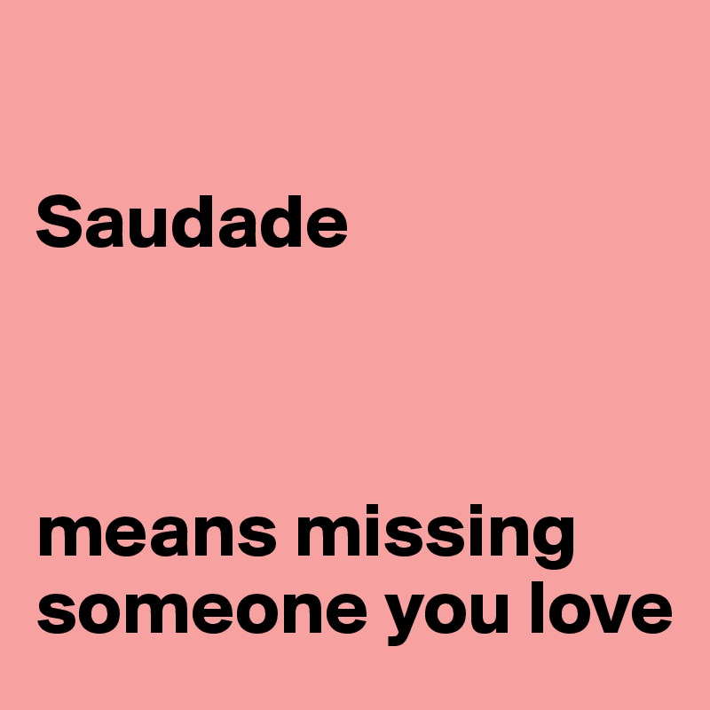 Saudade Means Missing Someone You Love Post By Ciscorabisco On