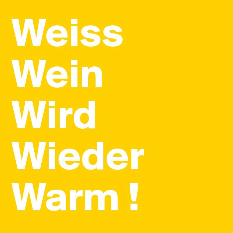 Weiss Wein Wird Wieder Warm !