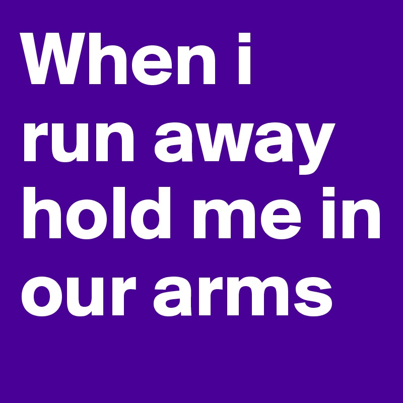 When i run away hold me in our arms