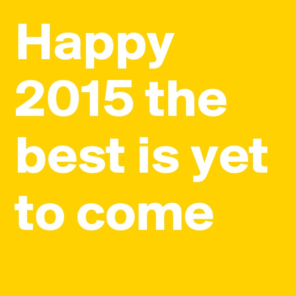 Happy 2015 the best is yet to come