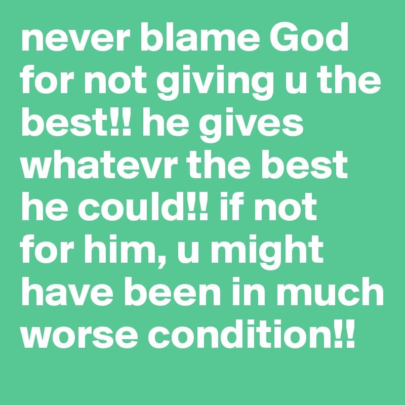 never blame God for not giving u the best!! he gives whatevr the best he could!! if not  for him, u might have been in much worse condition!!