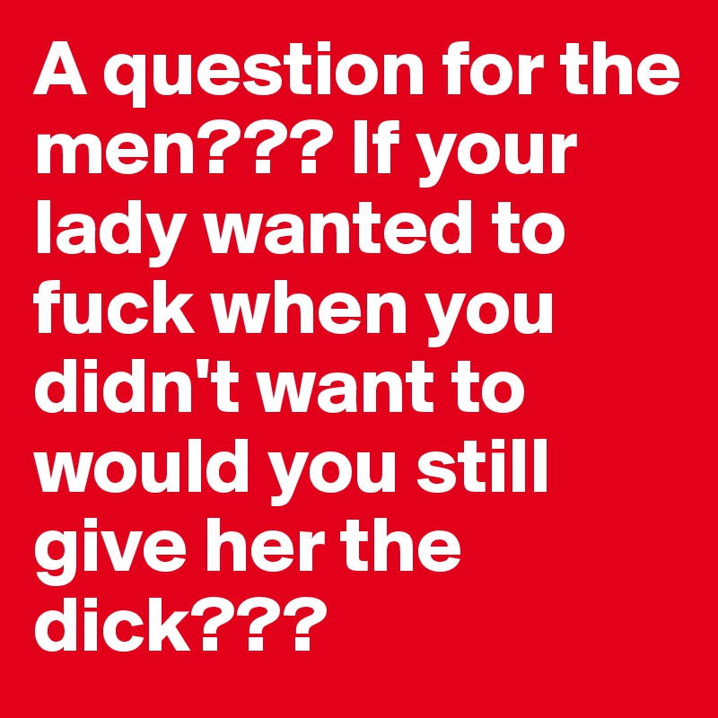 A question for the men??? If your lady wanted to fuck when you didn't want to would you still give her the dick???