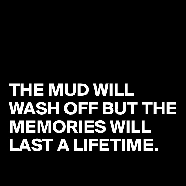 THE MUD WILL WASH OFF BUT THE MEMORIES WILL LAST A LIFETIME.