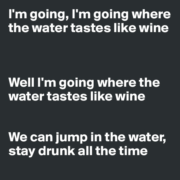 I'm going, I'm going where the water tastes like wine    Well I'm going where the water tastes like wine   We can jump in the water, stay drunk all the time