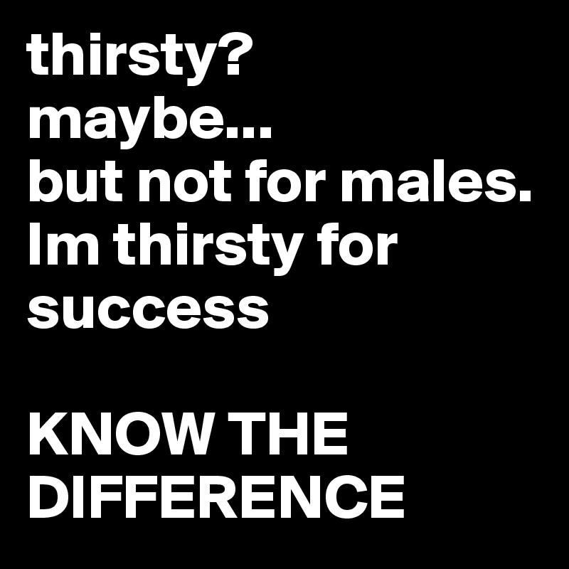 thirsty?  maybe... but not for males.  Im thirsty for success   KNOW THE DIFFERENCE