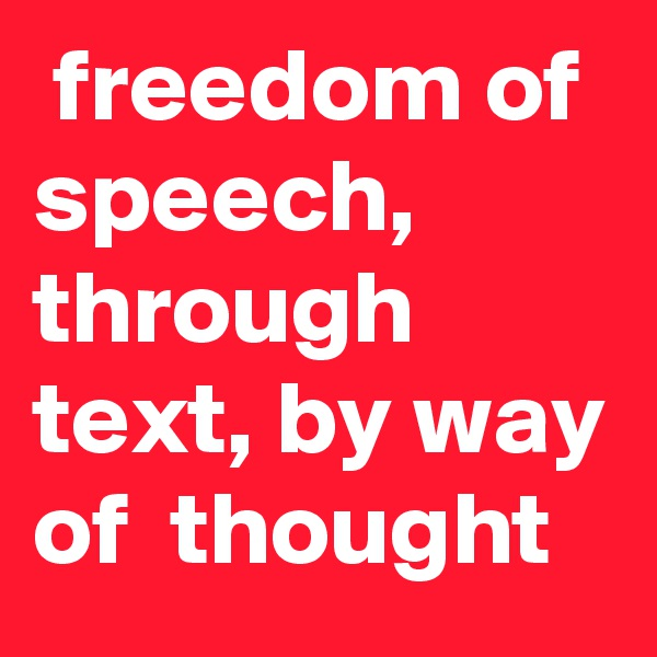 freedom of speech, through text, by way of  thought