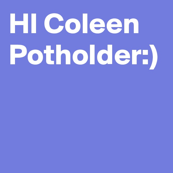 HI Coleen Potholder:)