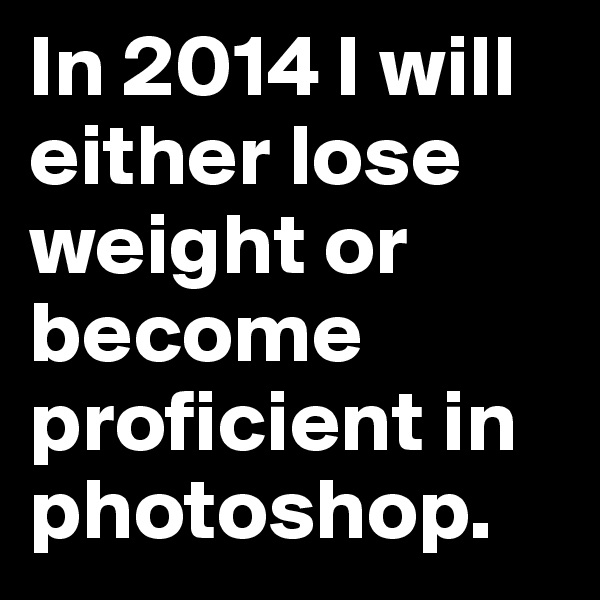 In 2014 I will either lose weight or become proficient in photoshop.