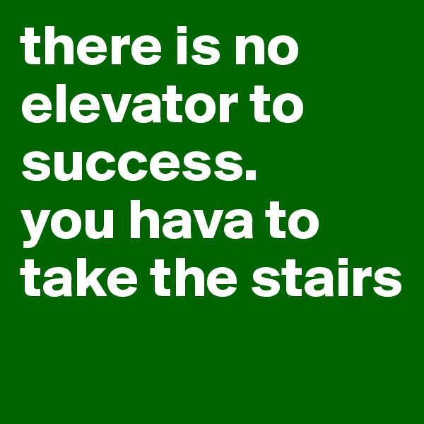 there is no elevator to success.  you hava to take the stairs