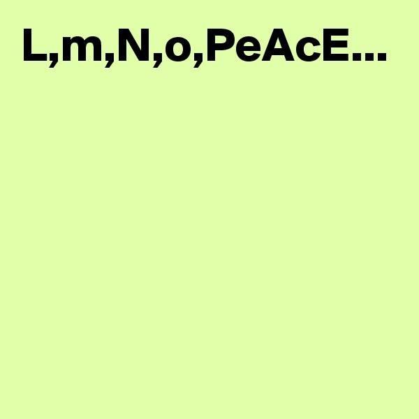 L,m,N,o,PeAcE...