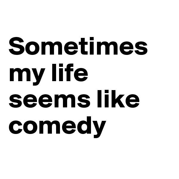 Sometimes my life seems like comedy