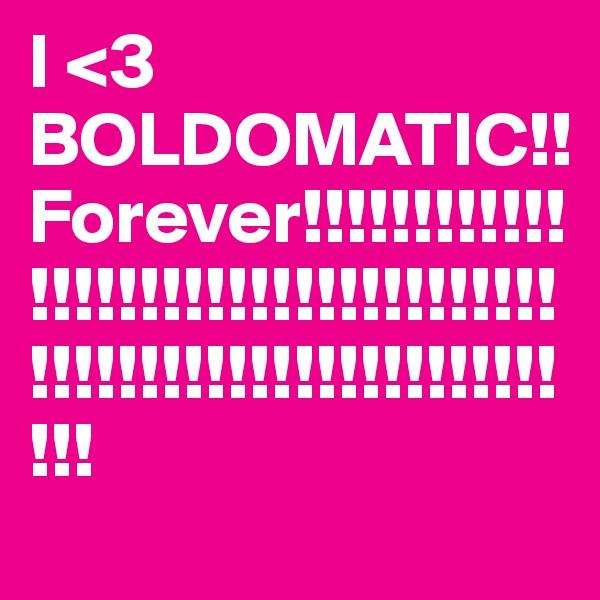 I <3 BOLDOMATIC!! Forever!!!!!!!!!!!!!!!!!!!!!!!!!!!!!!!!!!!!!!!!!!!!!!!!!!!!!!!!!!!!!!!