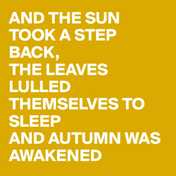 AND THE SUN TOOK A STEP BACK,  THE LEAVES LULLED THEMSELVES TO SLEEP  AND AUTUMN WAS AWAKENED
