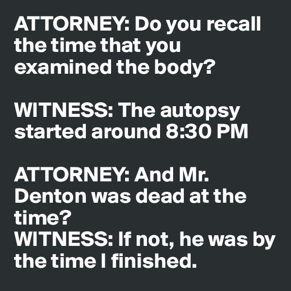 ATTORNEY: Do you recall the time that you examined the body?  WITNESS: The autopsy started around 8:30 PM  ATTORNEY: And Mr. Denton was dead at the time? WITNESS: If not, he was by the time I finished.