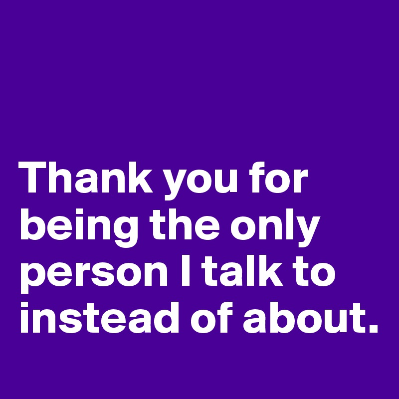 Thank you for being the only person I talk to instead of about.