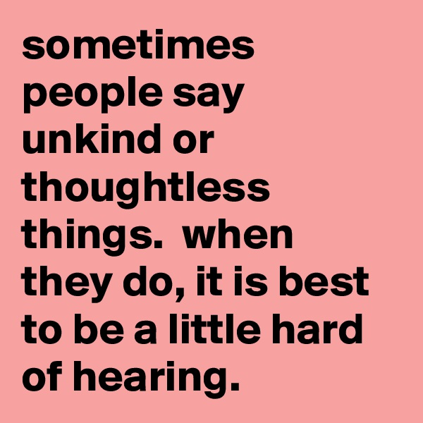 sometimes people say unkind or thoughtless things.  when they do, it is best to be a little hard of hearing.