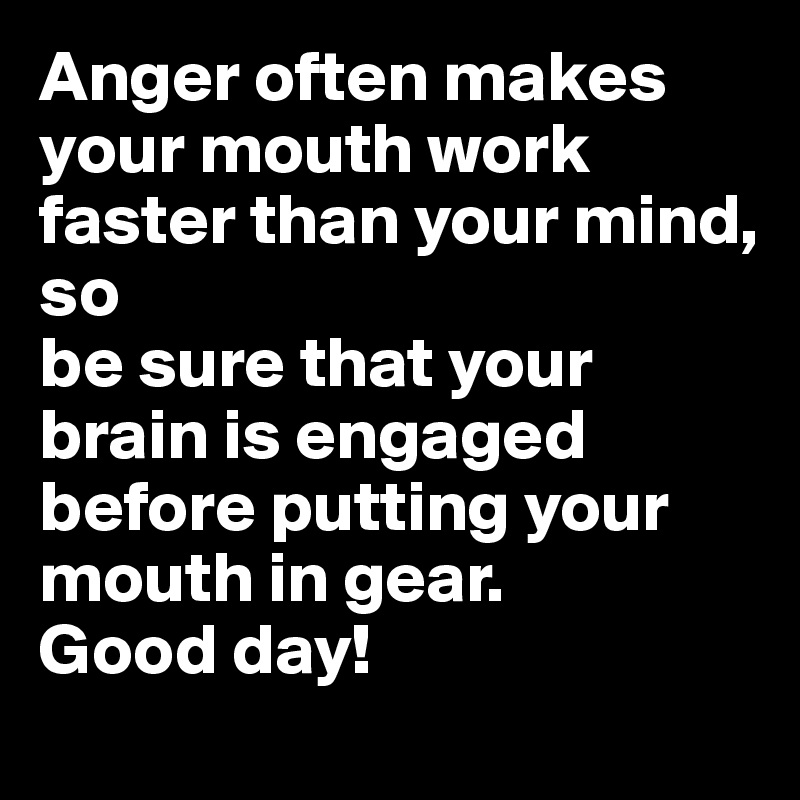 Anger often makes your mouth work faster than your mind, so be sure that your brain is engaged before putting your mouth in gear. Good day!