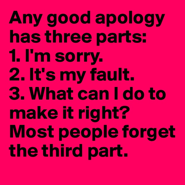 Any good apology has three parts: 1. I'm sorry. 2. It's my fault. 3. What can I do to make it right? Most people forget the third part.