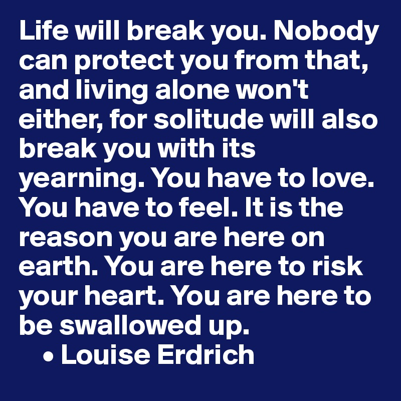 Life will break you. Nobody can protect you from that, and living alone won't either, for solitude will also break you with its yearning. You have to love. You have to feel. It is the reason you are here on earth. You are here to risk your heart. You are here to be swallowed up.     • Louise Erdrich