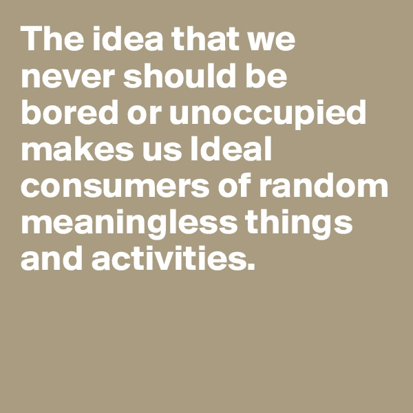 The idea that we never should be bored or unoccupied makes us Ideal consumers of random meaningless things and activities.
