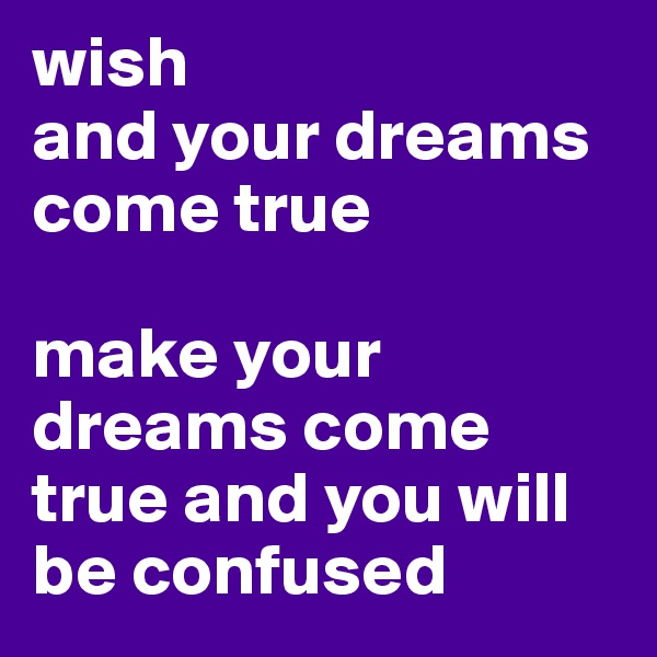 wish and your dreams come true  make your dreams come true and you will be confused