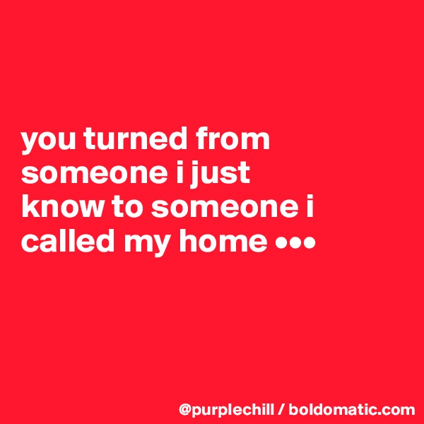 you turned from  someone i just  know to someone i  called my home •••