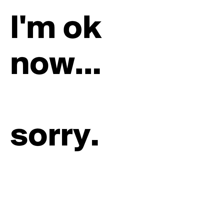I'm ok now...  sorry.