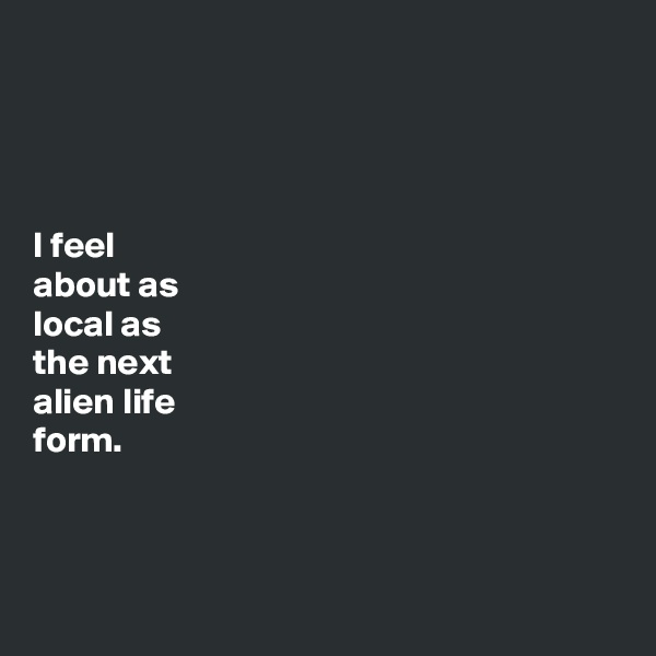 I feel  about as  local as  the next  alien life  form.