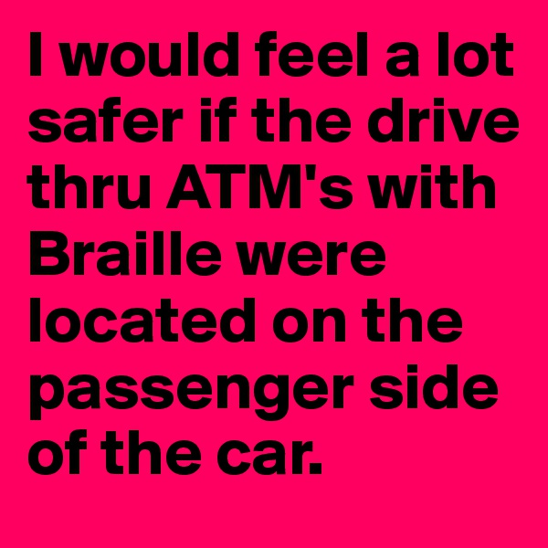 I would feel a lot safer if the drive thru ATM's with Braille were located on the passenger side of the car.