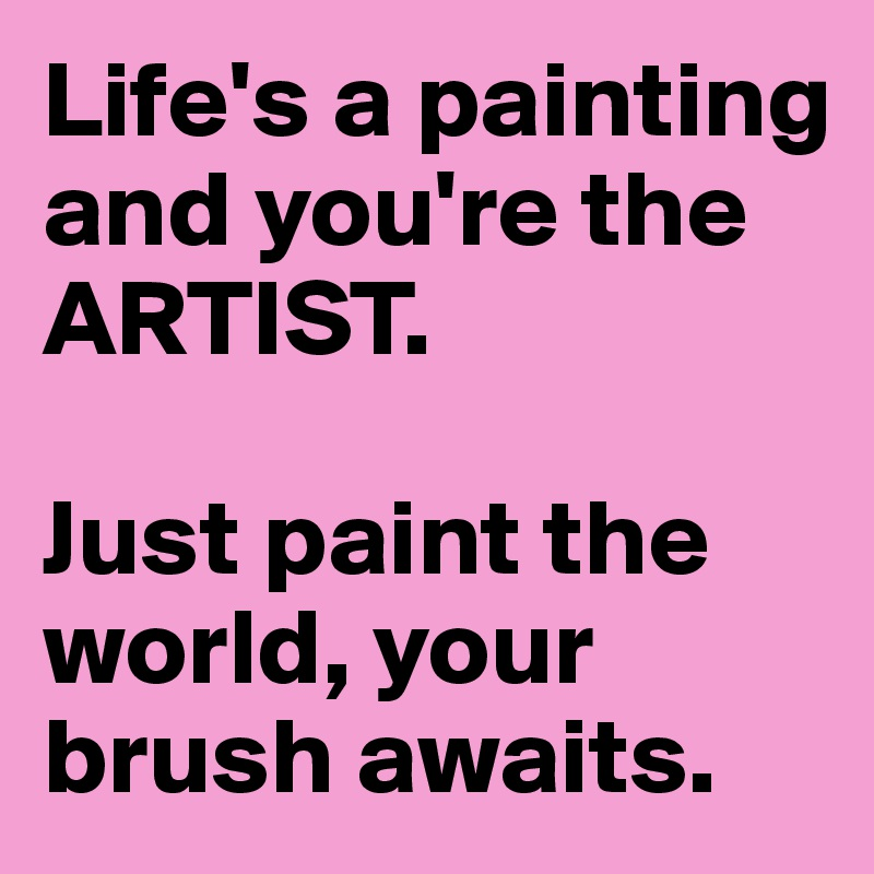Life's a painting and you're the ARTIST.   Just paint the world, your brush awaits.