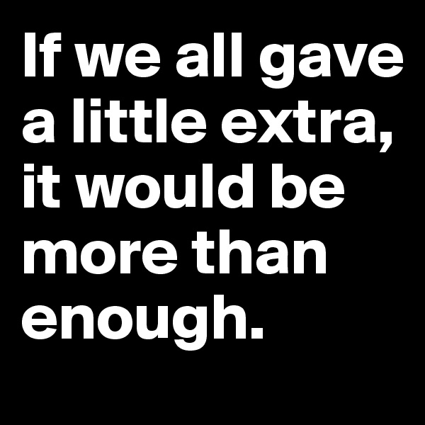 If we all gave a little extra, it would be more than enough.